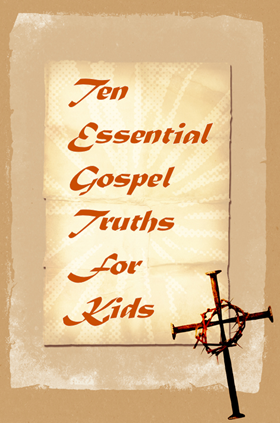Sharing the Gospel With Kids (10 Essential Gospel Truths for Kids)